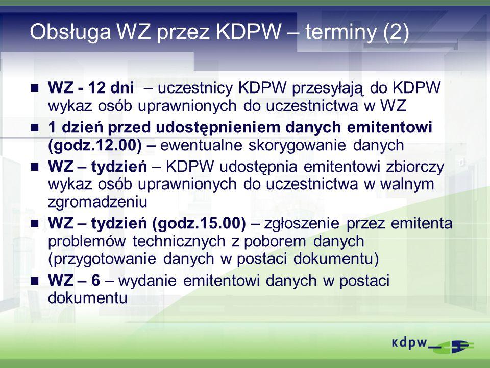 Obsługa WZ przez KDPW – terminy (2) WZ - 12 dni – uczestnicy KDPW przesyłają do KDPW wykaz osób uprawnionych do uczestnictwa w WZ 1 dzień przed udostępnieniem danych emitentowi (godz.12.00) – ewentualne skorygowanie danych WZ – tydzień – KDPW udostępnia emitentowi zbiorczy wykaz osób uprawnionych do uczestnictwa w walnym zgromadzeniu WZ – tydzień (godz.15.00) – zgłoszenie przez emitenta problemów technicznych z poborem danych (przygotowanie danych w postaci dokumentu) WZ – 6 – wydanie emitentowi danych w postaci dokumentu