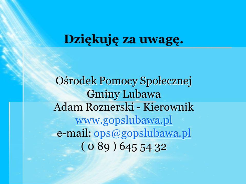 Dziękuję za uwagę. Ośrodek Pomocy Społecznej Gminy Lubawa Adam Roznerski - Kierownik www.gopslubawa.pl e-mail: ops@gopslubawa.pl ops@gopslubawa.pl ( 0