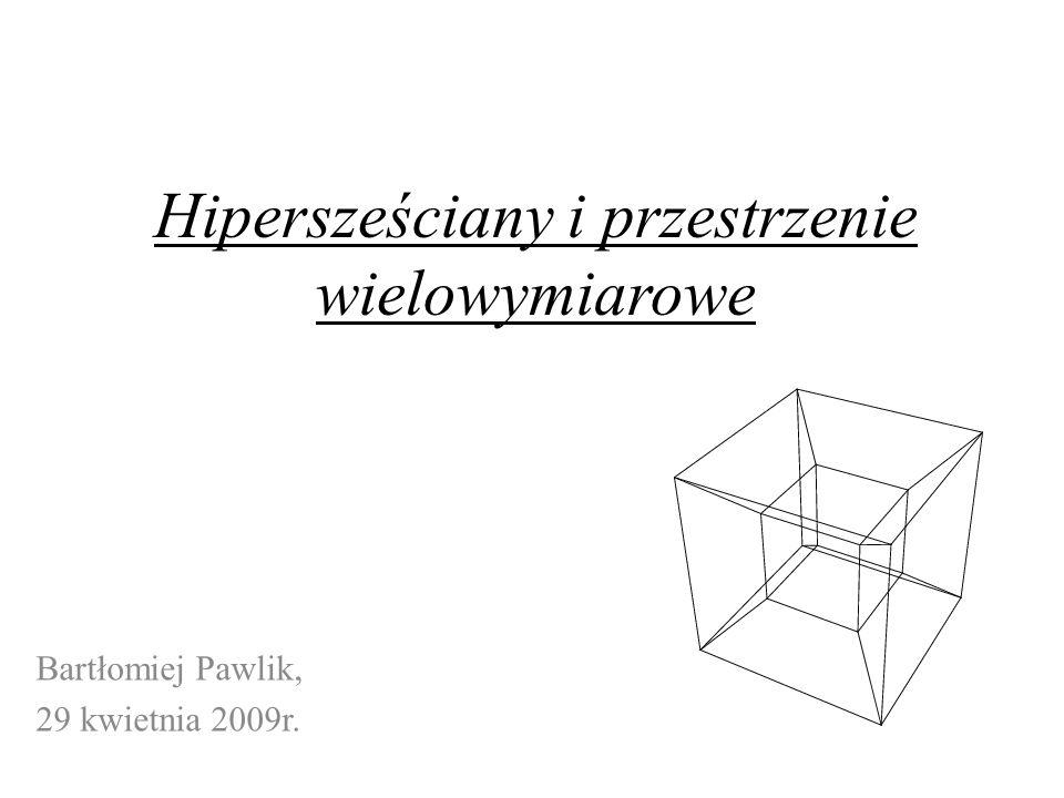 Hipersześciany i przestrzenie wielowymiarowe Bartłomiej Pawlik, 29 kwietnia 2009r.