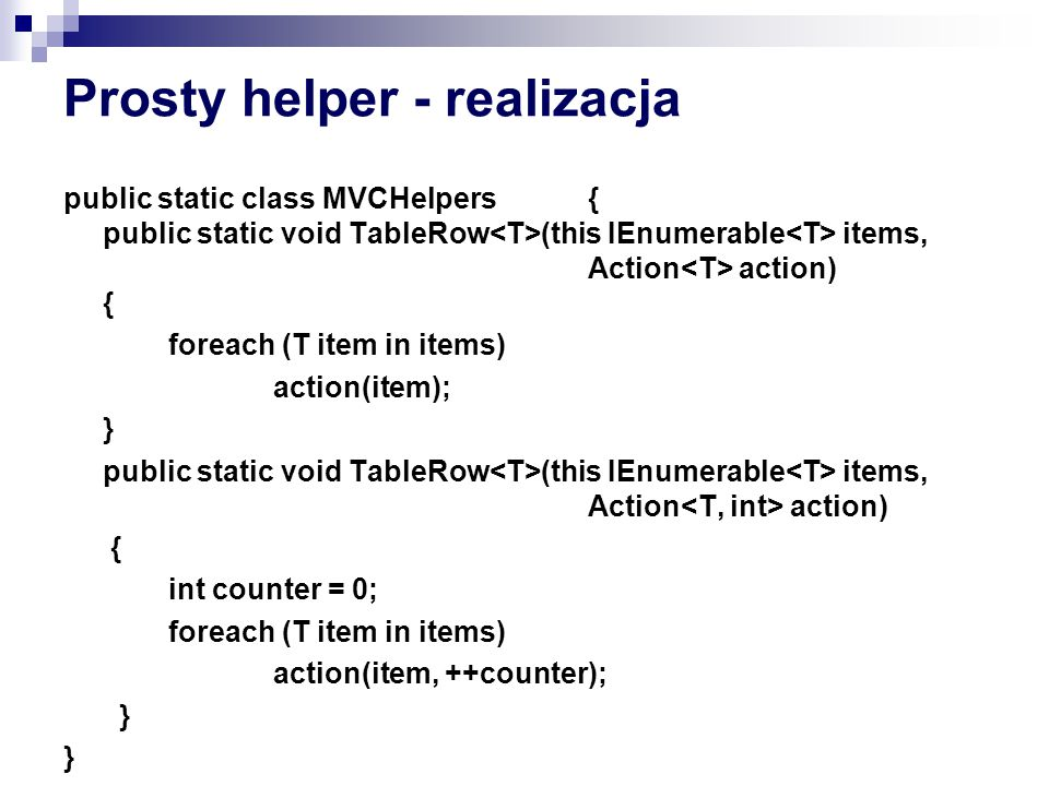 Prosty helper - realizacja public static class MVCHelpers{ public static void TableRow (this IEnumerable items, Action action) { foreach (T item in items) action(item); } public static void TableRow (this IEnumerable items, Action action) { int counter = 0; foreach (T item in items) action(item, ++counter); }