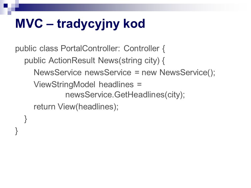 MVC – tradycyjny kod public class PortalController: Controller { public ActionResult News(string city) { NewsService newsService = new NewsService(); ViewStringModel headlines = newsService.GetHeadlines(city); return View(headlines); }