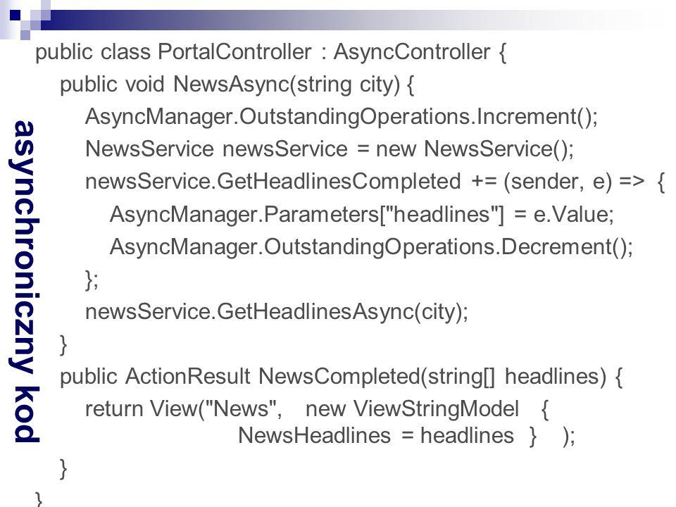 asynchroniczny kod public class PortalController : AsyncController { public void NewsAsync(string city) { AsyncManager.OutstandingOperations.Increment(); NewsService newsService = new NewsService(); newsService.GetHeadlinesCompleted += (sender, e) => { AsyncManager.Parameters[ headlines ] = e.Value; AsyncManager.OutstandingOperations.Decrement(); }; newsService.GetHeadlinesAsync(city); } public ActionResult NewsCompleted(string[] headlines) { return View( News , new ViewStringModel { NewsHeadlines = headlines } ); }