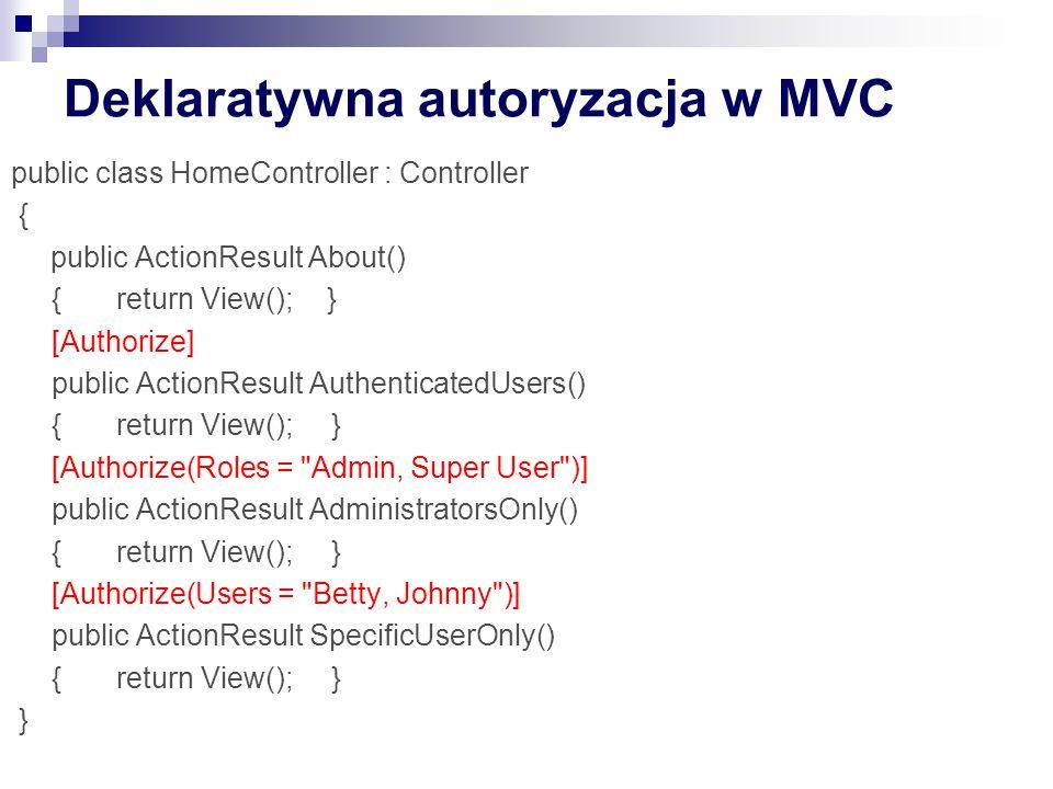 Deklaratywna autoryzacja w MVC public class HomeController : Controller { public ActionResult About() {return View();} [Authorize] public ActionResult AuthenticatedUsers() {return View(); } [Authorize(Roles = Admin, Super User )] public ActionResult AdministratorsOnly() {return View(); } [Authorize(Users = Betty, Johnny )] public ActionResult SpecificUserOnly() {return View(); } }