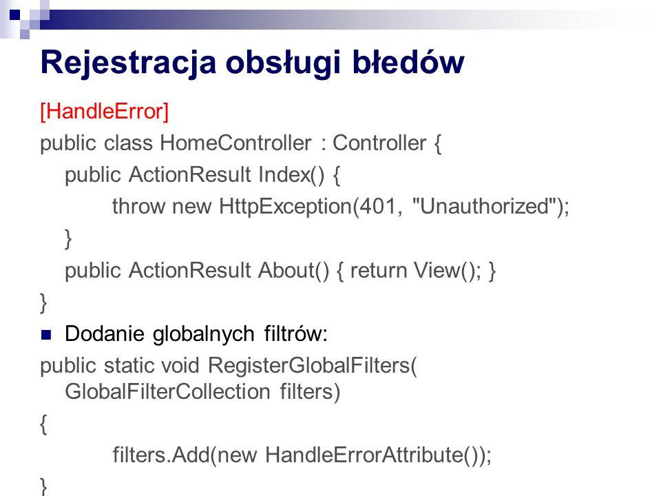 Rejestracja obsługi błedów [HandleError] public class HomeController : Controller { public ActionResult Index() { throw new HttpException(401, Unauthorized ); } public ActionResult About() { return View(); } } Dodanie globalnych filtrów: public static void RegisterGlobalFilters( GlobalFilterCollection filters) { filters.Add(new HandleErrorAttribute()); }