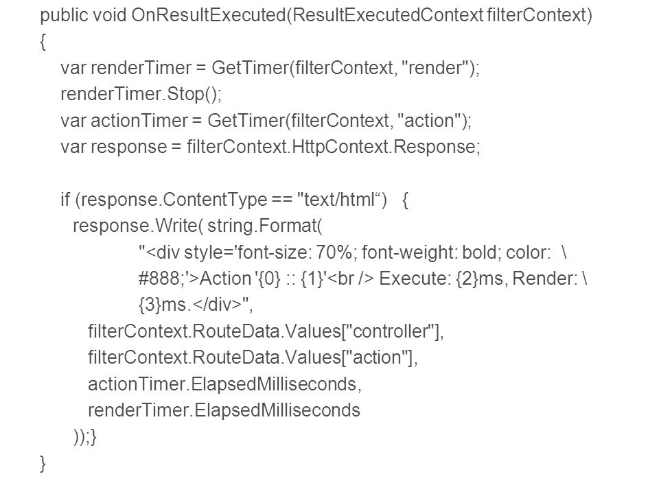 public void OnResultExecuted(ResultExecutedContext filterContext) { var renderTimer = GetTimer(filterContext, render ); renderTimer.Stop(); var actionTimer = GetTimer(filterContext, action ); var response = filterContext.HttpContext.Response; if (response.ContentType == text/html ){ response.Write( string.Format( <div style= font-size: 70%; font-weight: bold; color: \ #888; >Action {0} :: {1} Execute: {2}ms, Render: \ {3}ms.