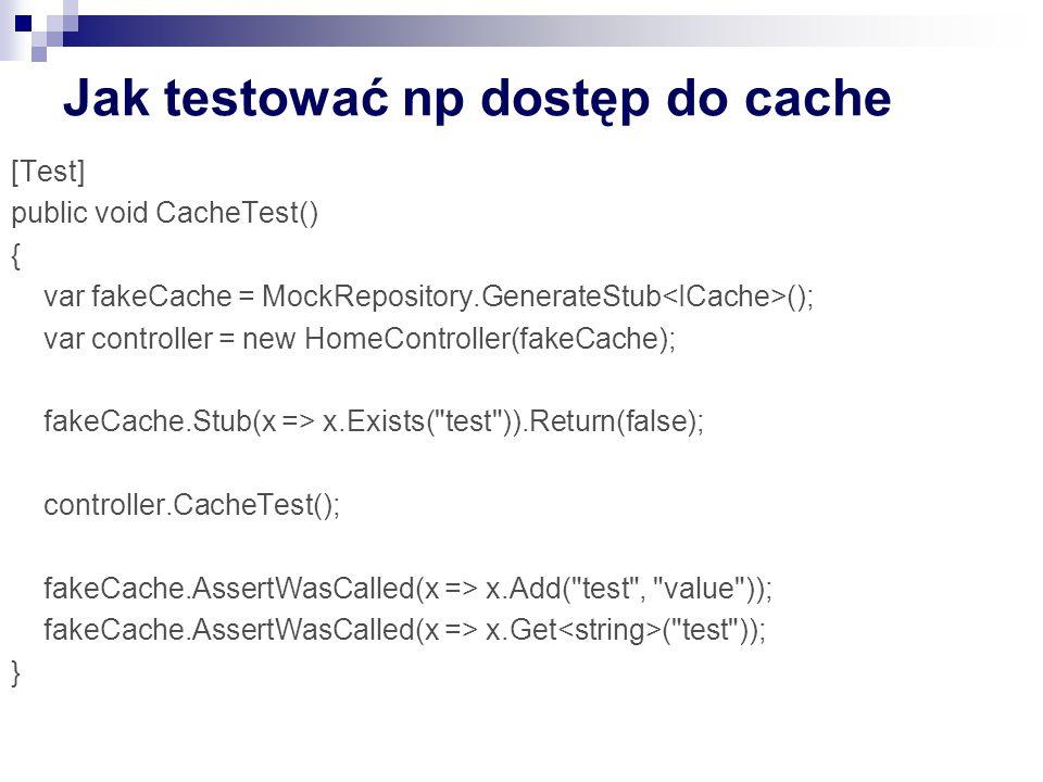 Jak testować np dostęp do cache [Test] public void CacheTest() { var fakeCache = MockRepository.GenerateStub (); var controller = new HomeController(fakeCache); fakeCache.Stub(x => x.Exists( test )).Return(false); controller.CacheTest(); fakeCache.AssertWasCalled(x => x.Add( test , value )); fakeCache.AssertWasCalled(x => x.Get ( test )); }