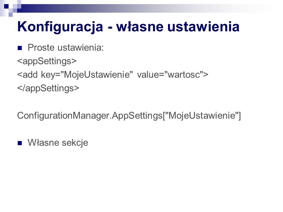 Konfiguracja - własne ustawienia Proste ustawienia: ConfigurationManager.AppSettings[ MojeUstawienie ] Własne sekcje