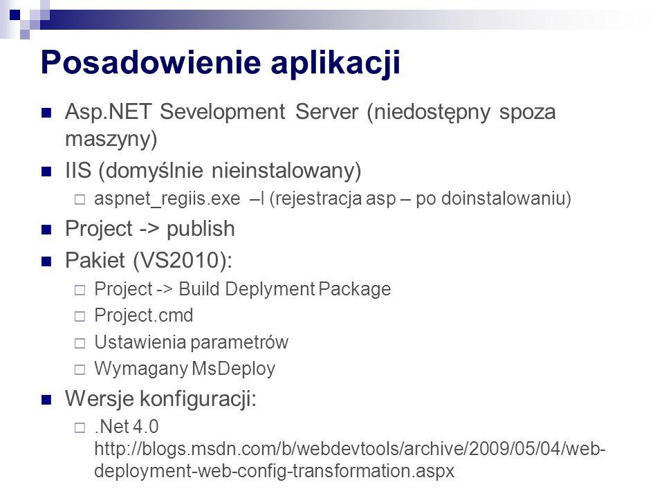 Posadowienie aplikacji Asp.NET Sevelopment Server (niedostępny spoza maszyny) IIS (domyślnie nieinstalowany)  aspnet_regiis.exe –I (rejestracja asp – po doinstalowaniu) Project -> publish Pakiet (VS2010):  Project -> Build Deplyment Package  Project.cmd  Ustawienia parametrów  Wymagany MsDeploy Wersje konfiguracji: .Net 4.0 http://blogs.msdn.com/b/webdevtools/archive/2009/05/04/web- deployment-web-config-transformation.aspx