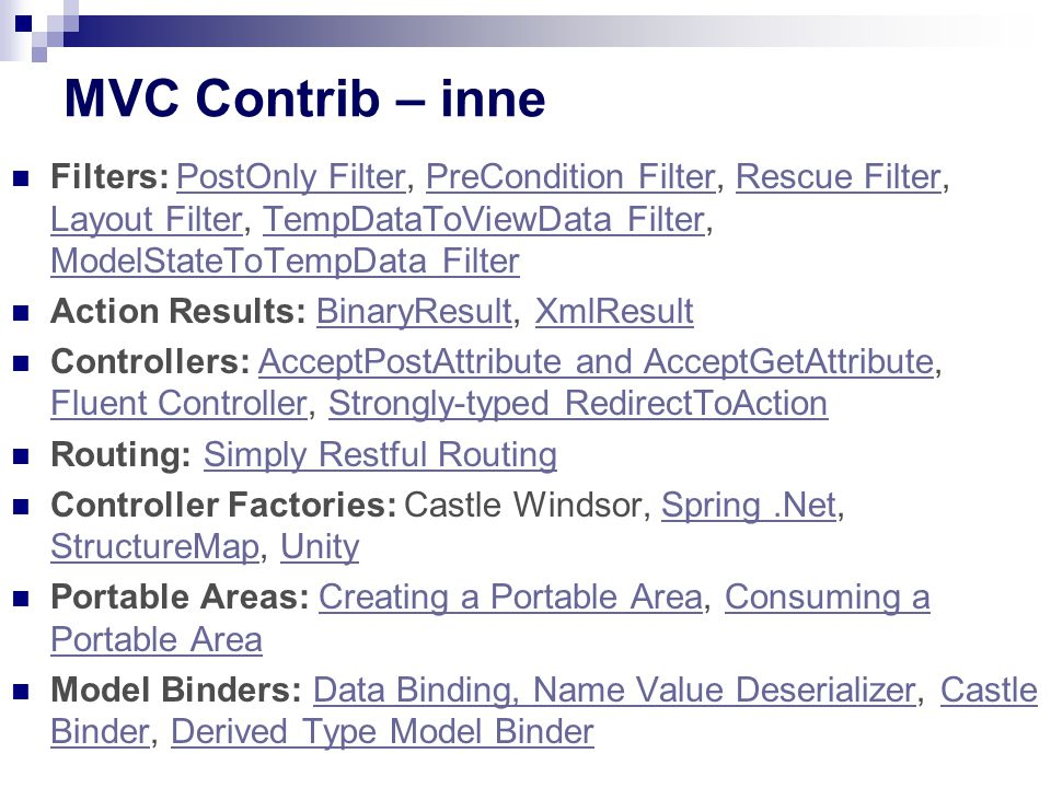 MVC Contrib – inne Filters: PostOnly Filter, PreCondition Filter, Rescue Filter, Layout Filter, TempDataToViewData Filter, ModelStateToTempData FilterPostOnly FilterPreCondition FilterRescue Filter Layout FilterTempDataToViewData Filter ModelStateToTempData Filter Action Results: BinaryResult, XmlResultBinaryResultXmlResult Controllers: AcceptPostAttribute and AcceptGetAttribute, Fluent Controller, Strongly-typed RedirectToActionAcceptPostAttribute and AcceptGetAttribute Fluent ControllerStrongly-typed RedirectToAction Routing: Simply Restful RoutingSimply Restful Routing Controller Factories: Castle Windsor, Spring.Net, StructureMap, UnitySpring.Net StructureMapUnity Portable Areas: Creating a Portable Area, Consuming a Portable AreaCreating a Portable AreaConsuming a Portable Area Model Binders: Data Binding, Name Value Deserializer, Castle Binder, Derived Type Model BinderData Binding, Name Value DeserializerCastle BinderDerived Type Model Binder