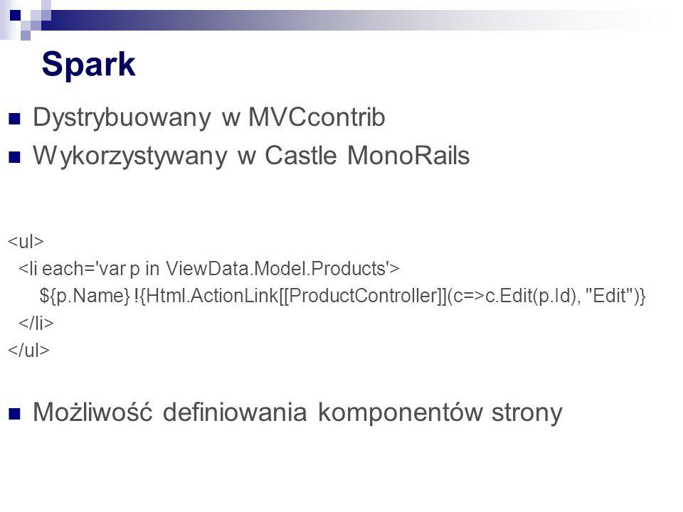 Spark Dystrybuowany w MVCcontrib Wykorzystywany w Castle MonoRails ${p.Name} !{Html.ActionLink[[ProductController]](c=>c.Edit(p.Id), Edit )} Możliwość definiowania komponentów strony