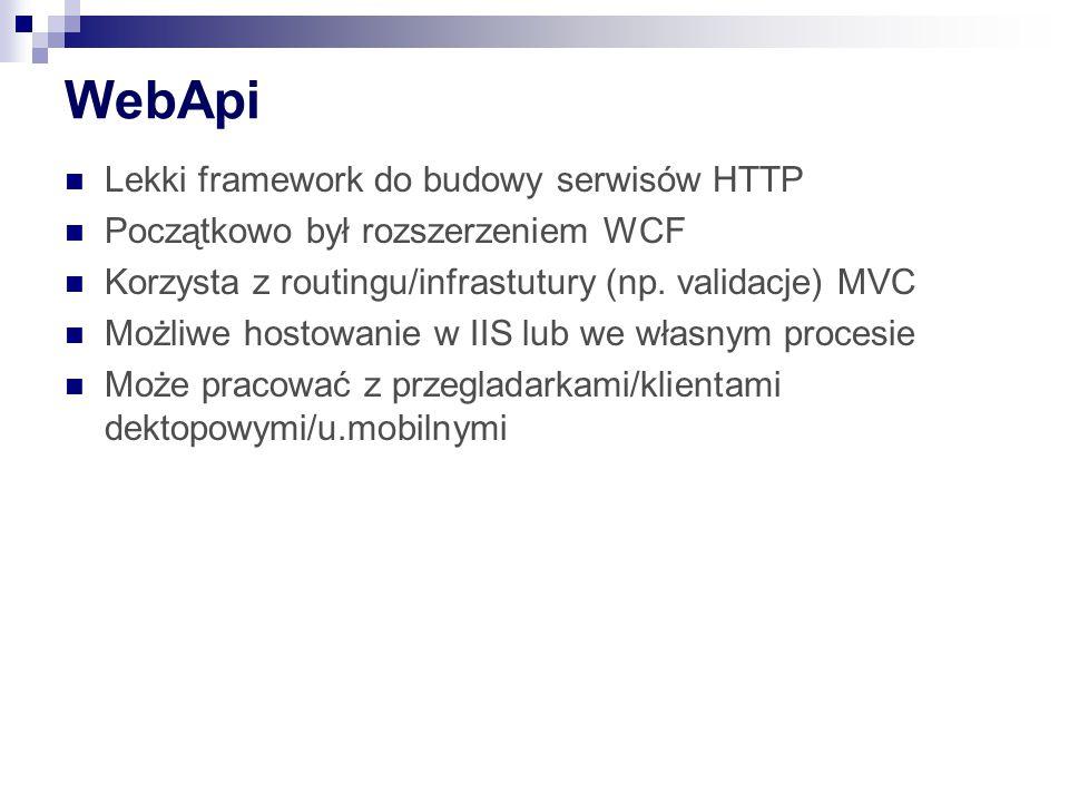 WebApi Lekki framework do budowy serwisów HTTP Początkowo był rozszerzeniem WCF Korzysta z routingu/infrastutury (np.