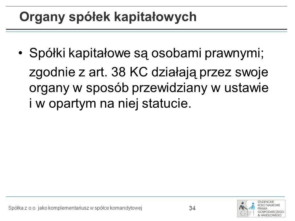 34 Spółka z o.o. jako komplementariusz w spółce komandytowej Organy spółek kapitałowych Spółki kapitałowe są osobami prawnymi; zgodnie z art. 38 KC dz