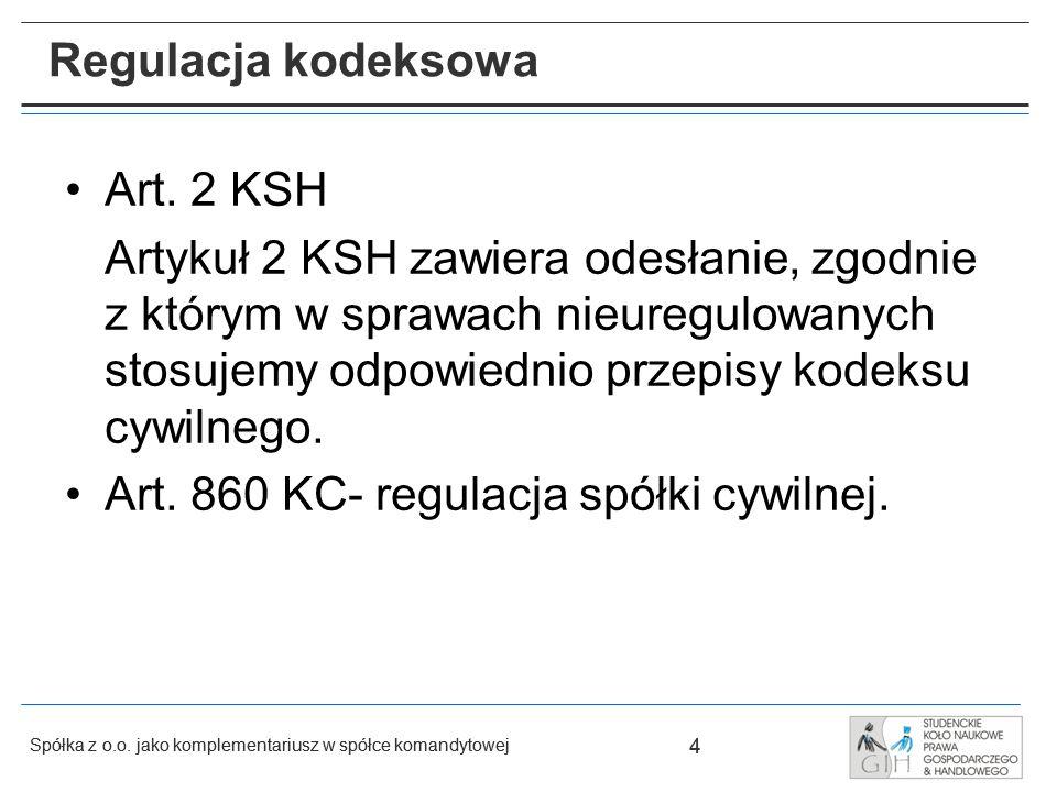 4 Spółka z o.o. jako komplementariusz w spółce komandytowej 4 Regulacja kodeksowa Art. 2 KSH Artykuł 2 KSH zawiera odesłanie, zgodnie z którym w spraw