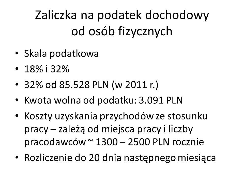 Zaliczka na podatek dochodowy od osób fizycznych Skala podatkowa 18% i 32% 32% od 85.528 PLN (w 2011 r.) Kwota wolna od podatku: 3.091 PLN Koszty uzyskania przychodów ze stosunku pracy – zależą od miejsca pracy i liczby pracodawców ~ 1300 – 2500 PLN rocznie Rozliczenie do 20 dnia następnego miesiąca
