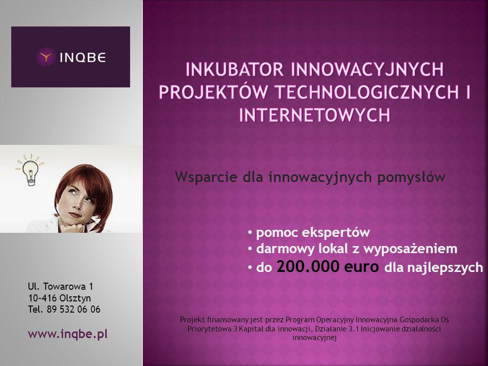 Wsparcie dla innowacyjnych pomysłów Projekt finansowany jest przez Program Operacyjny Innowacyjna Gospodarka Oś Priorytetowa 3 Kapitał dla innowacji, Działanie 3.1 Inicjowanie działalności innowacyjnej Ul.