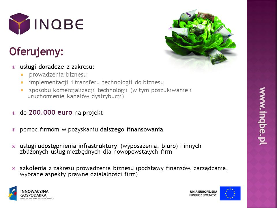 ZGŁOSZENIE WNIOSKU PRE-INKUBACJA PROJEKTU POWSTANIE SPÓŁKI (KAPITALIZACJA) Zgłoszenie następuje poprzez: formularz dostępny na www.inqbe.pl osobistą prezentację projektu Czas trwania - do 6 miesięcy Badania, ekspertyzy, prototypy Biznesplan Udziałowcy – Pomysłodawca, InQbe, (Inwestorzy zewnętrzni) InQbe obejmuje do 49,99% udziałów/akcji pokrywając to wkładem do 200.000 euro Weryfikacja wstępna Ocena Rady Inwestycyjnej