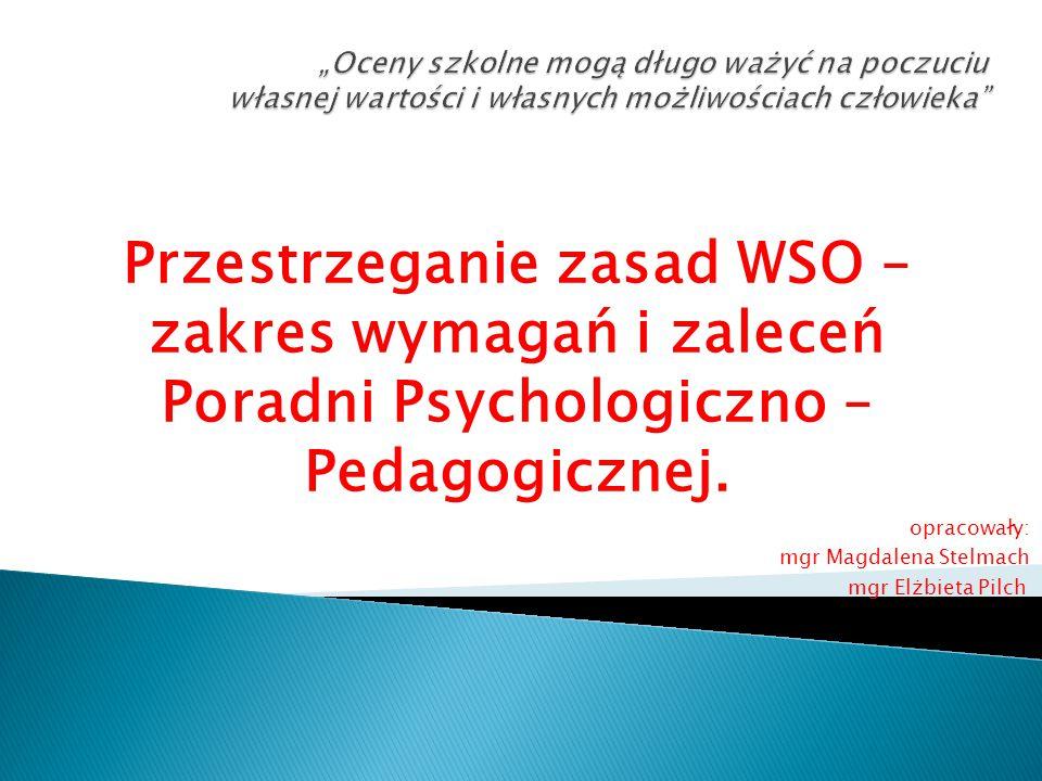 Przestrzeganie zasad WSO – zakres wymagań i zaleceń Poradni Psychologiczno – Pedagogicznej. opracowały: mgr Magdalena Stelmach mgr Elżbieta Pilch