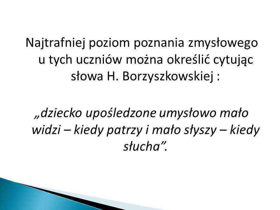 """Najtrafniej poziom poznania zmysłowego u tych uczniów można określić cytując słowa H. Borzyszkowskiej : """"dziecko upośledzone umysłowo mało widzi – kie"""