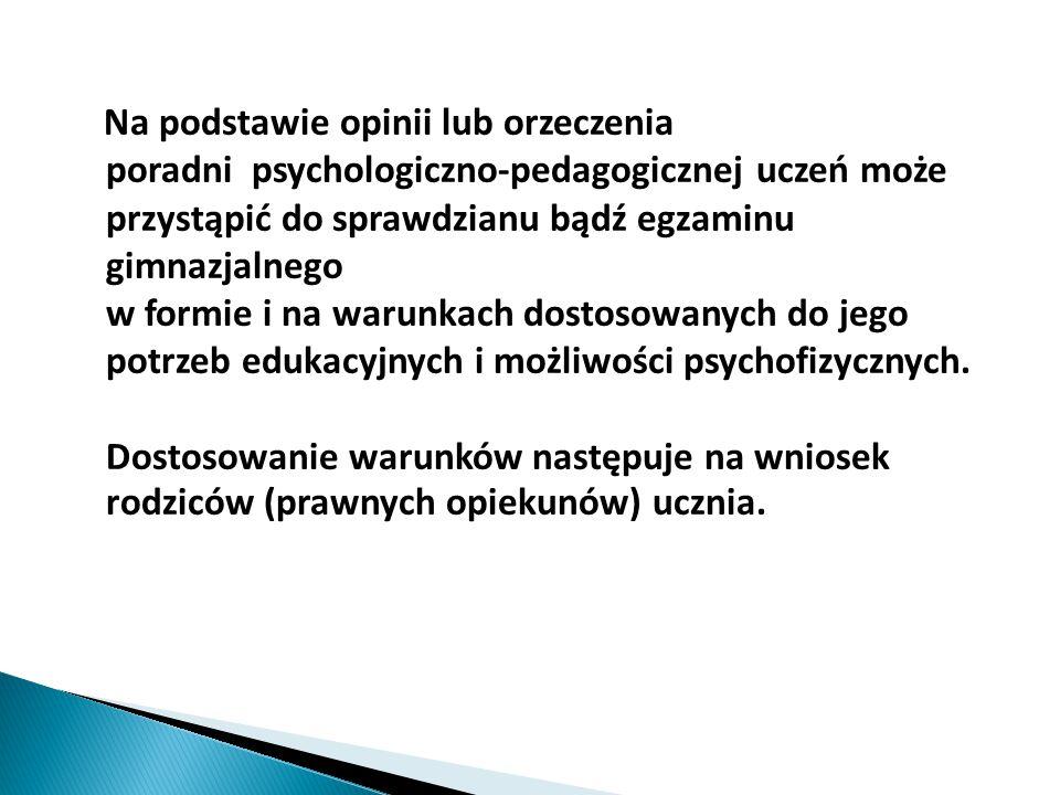 Na podstawie opinii lub orzeczenia poradni psychologiczno-pedagogicznej uczeń może przystąpić do sprawdzianu bądź egzaminu gimnazjalnego w formie i na