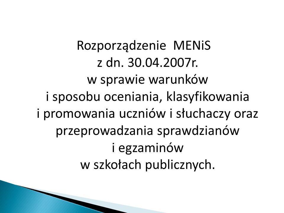 Rozporządzenie MENiS z dn. 30.04.2007r. w sprawie warunków i sposobu oceniania, klasyfikowania i promowania uczniów i słuchaczy oraz przeprowadzania s