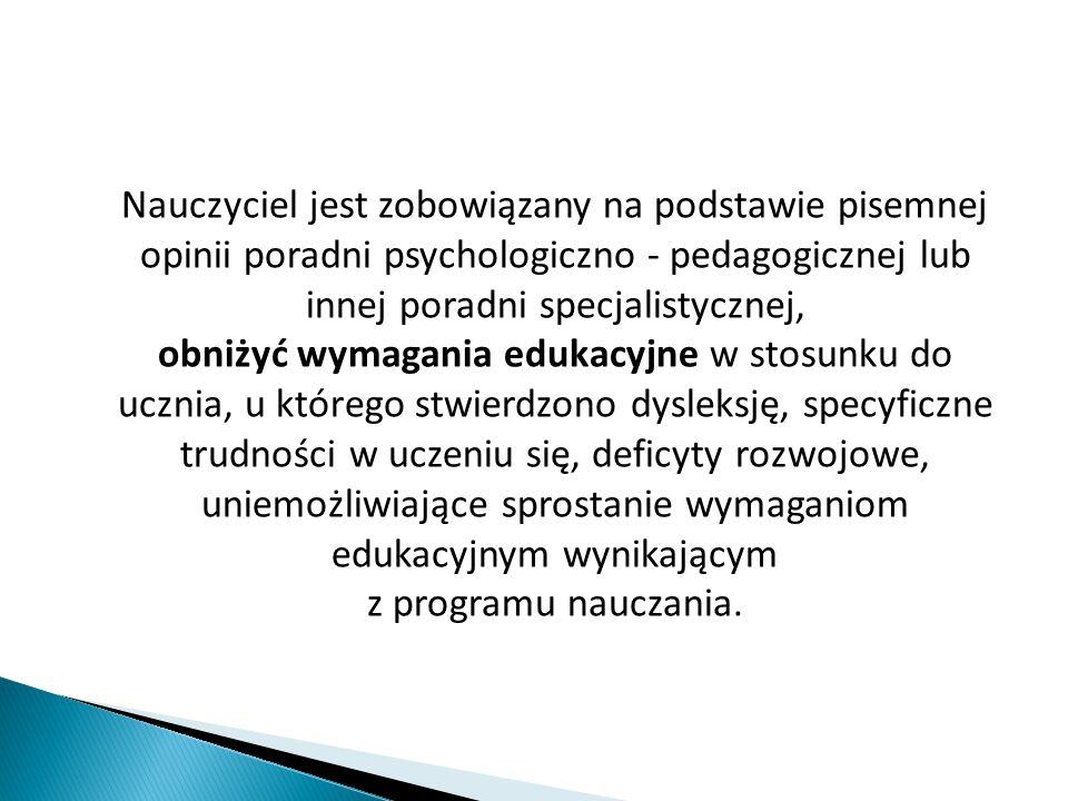 Nauczyciel jest zobowiązany na podstawie pisemnej opinii poradni psychologiczno - pedagogicznej lub innej poradni specjalistycznej, obniżyć wymagania