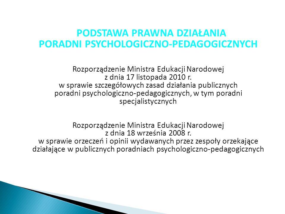 PODSTAWA PRAWNA DZIAŁANIA PORADNI PSYCHOLOGICZNO-PEDAGOGICZNYCH Rozporządzenie Ministra Edukacji Narodowej z dnia 17 listopada 2010 r. w sprawie szcze