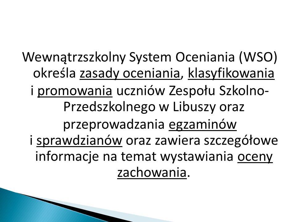 Wewnątrzszkolny System Oceniania (WSO) określa zasady oceniania, klasyfikowania i promowania uczniów Zespołu Szkolno- Przedszkolnego w Libuszy oraz pr