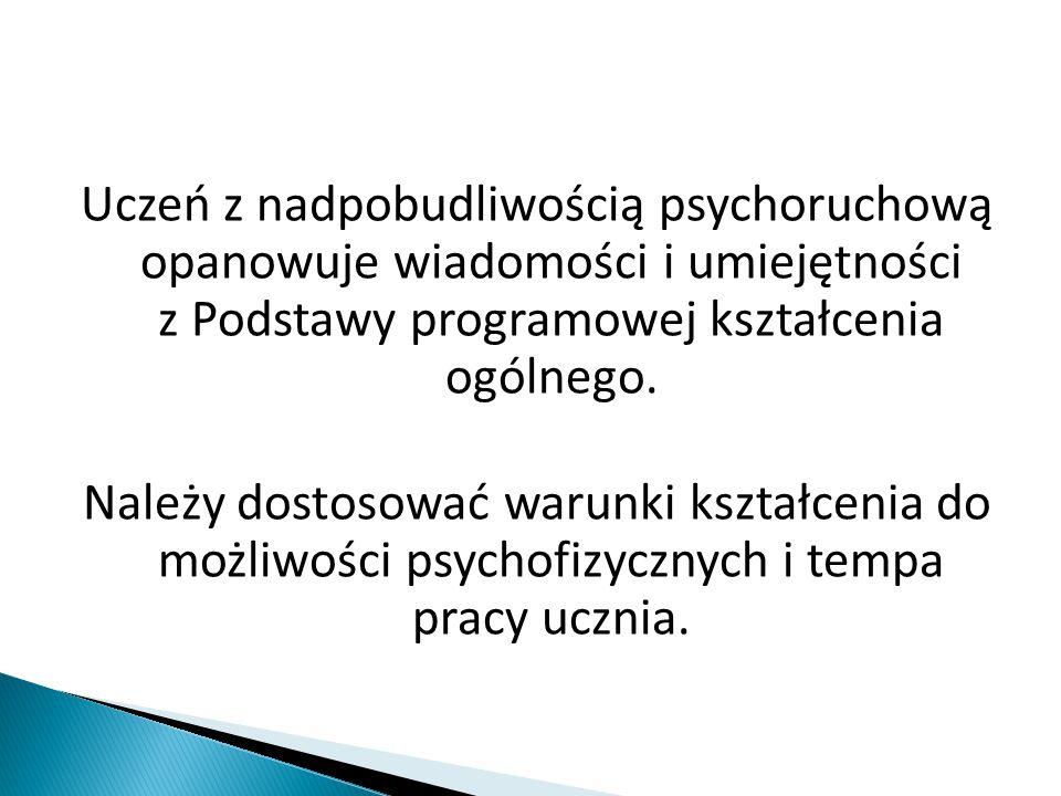 Uczeń z nadpobudliwością psychoruchową opanowuje wiadomości i umiejętności z Podstawy programowej kształcenia ogólnego. Należy dostosować warunki kszt