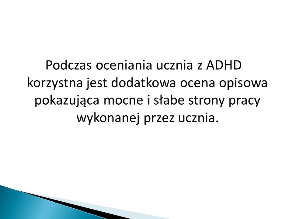 Podczas oceniania ucznia z ADHD korzystna jest dodatkowa ocena opisowa pokazująca mocne i słabe strony pracy wykonanej przez ucznia.
