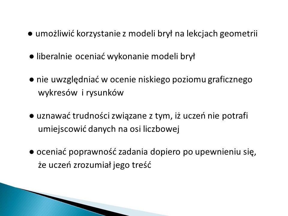 ● umożliwić korzystanie z modeli brył na lekcjach geometrii ● liberalnie oceniać wykonanie modeli brył ● nie uwzględniać w ocenie niskiego poziomu gra