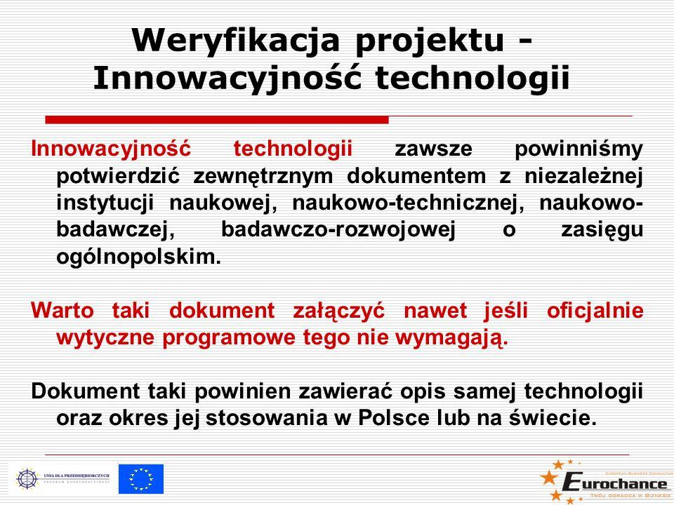Weryfikacja projektu - Innowacyjność technologii Innowacyjność technologii zawsze powinniśmy potwierdzić zewnętrznym dokumentem z niezależnej instytucji naukowej, naukowo-technicznej, naukowo- badawczej, badawczo-rozwojowej o zasięgu ogólnopolskim.