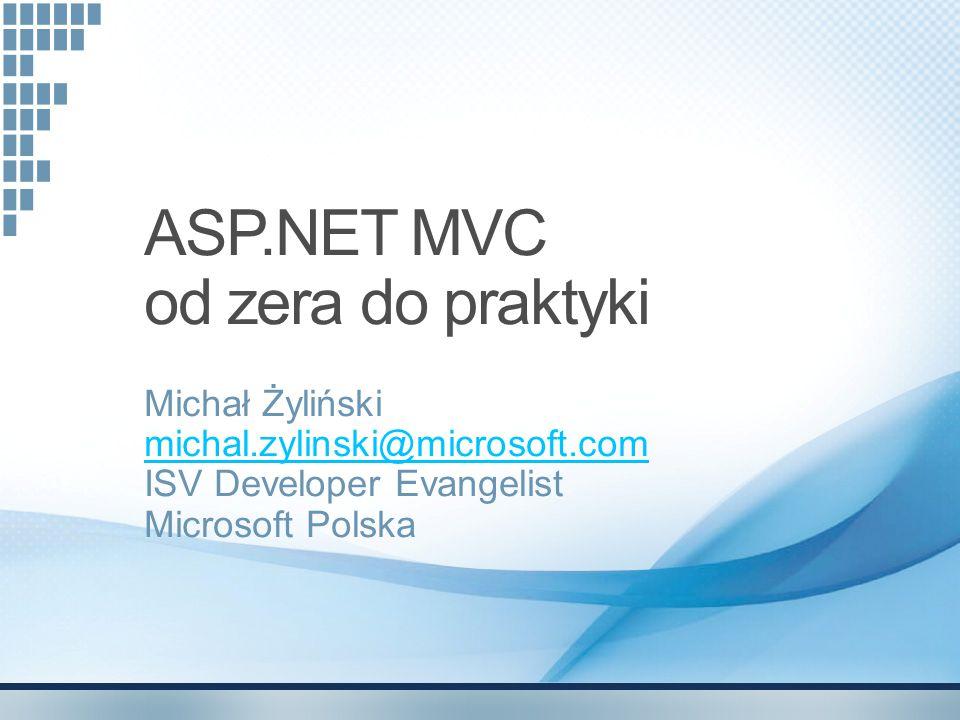 ASP.NET MVC od zera do praktyki Michał Żyliński michal.zylinski@microsoft.com michal.zylinski@microsoft.com ISV Developer Evangelist Microsoft Polska