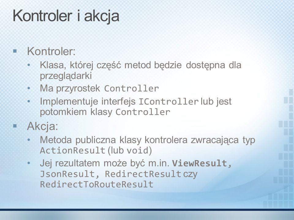 Kontroler i akcja  Kontroler: Klasa, której część metod będzie dostępna dla przeglądarki Ma przyrostek Controller Implementuje interfejs IController