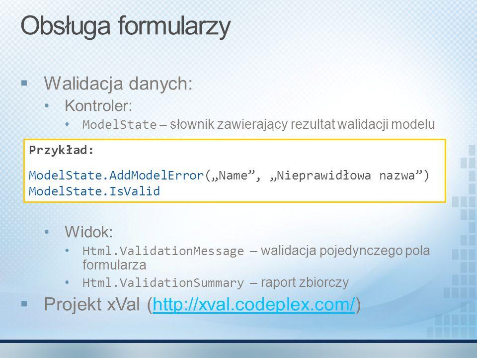 Obsługa formularzy  Walidacja danych: Kontroler: ModelState – słownik zawierający rezultat walidacji modelu Widok: Html.ValidationMessage – walidacja