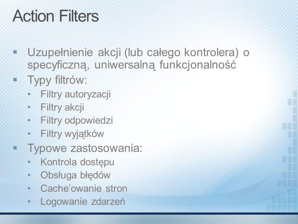 Action Filters  Uzupełnienie akcji (lub całego kontrolera) o specyficzną, uniwersalną funkcjonalność  Typy filtrów: Filtry autoryzacji Filtry akcji