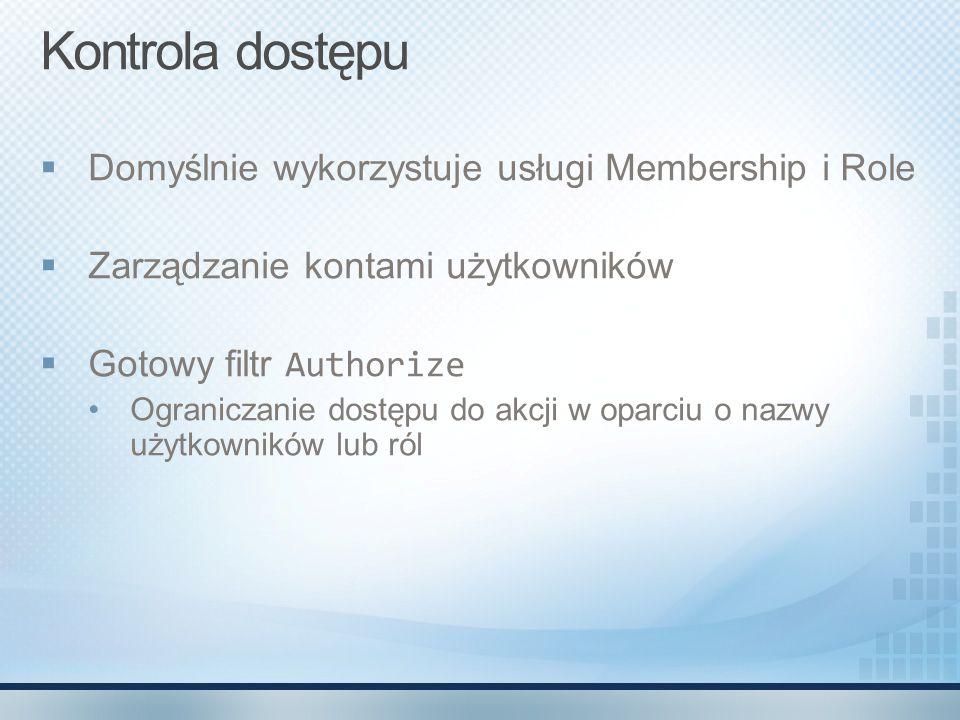 Kontrola dostępu  Domyślnie wykorzystuje usługi Membership i Role  Zarządzanie kontami użytkowników  Gotowy filtr Authorize Ograniczanie dostępu do