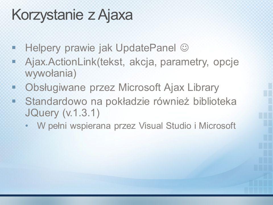 Korzystanie z Ajaxa  Helpery prawie jak UpdatePanel  Ajax.ActionLink(tekst, akcja, parametry, opcje wywołania)  Obsługiwane przez Microsoft Ajax Li