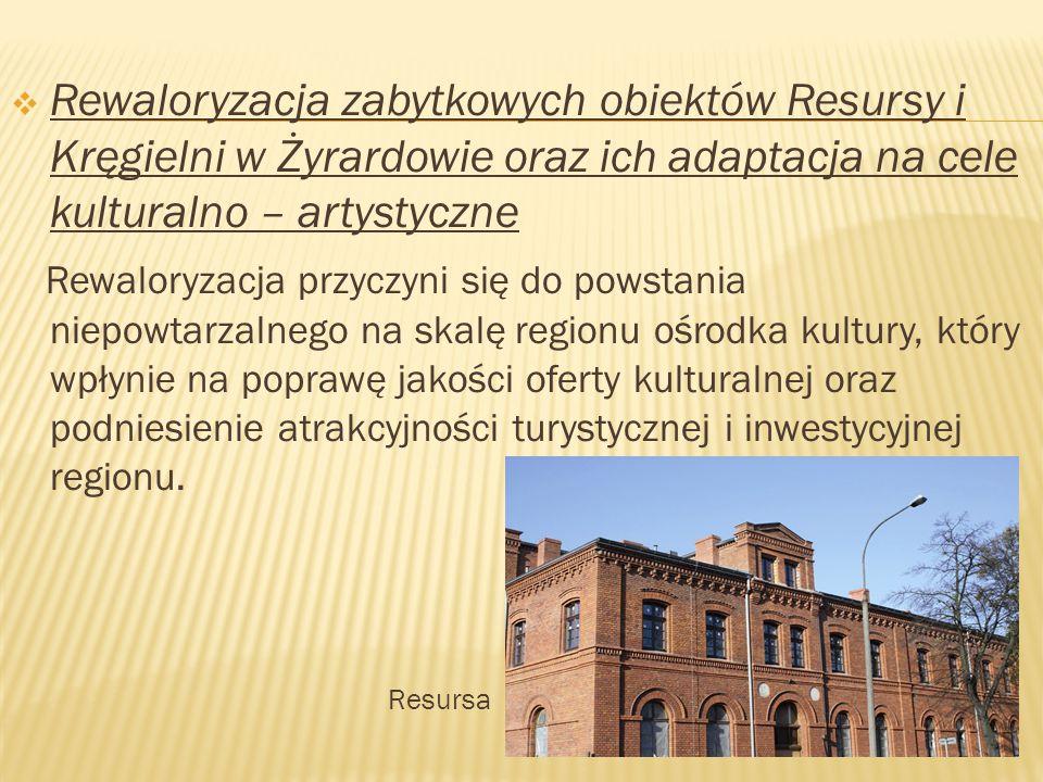  Rewaloryzacja zabytkowych obiektów Resursy i Kręgielni w Żyrardowie oraz ich adaptacja na cele kulturalno – artystyczne Rewaloryzacja przyczyni się do powstania niepowtarzalnego na skalę regionu ośrodka kultury, który wpłynie na poprawę jakości oferty kulturalnej oraz podniesienie atrakcyjności turystycznej i inwestycyjnej regionu.