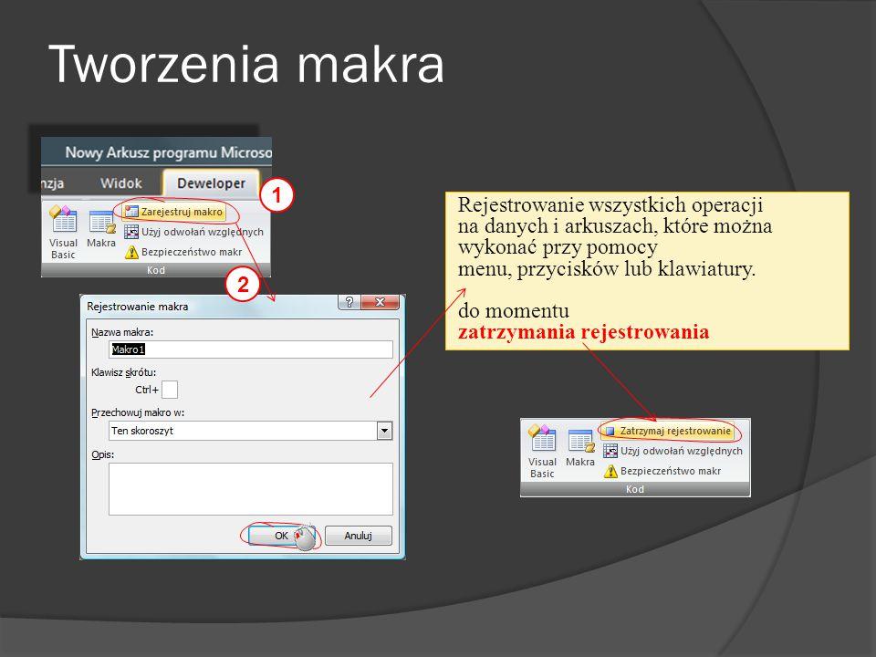Tworzenia makra 1 2 Rejestrowanie wszystkich operacji na danych i arkuszach, które można wykonać przy pomocy menu, przycisków lub klawiatury. do momen