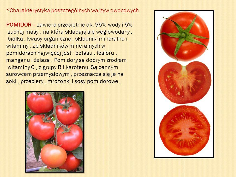 *Charakterystyka poszczególnych warzyw owocowych POMIDOR – zawiera przeciętnie ok. 95% wody i 5% suchej masy, na która składają się węglowodany, białk