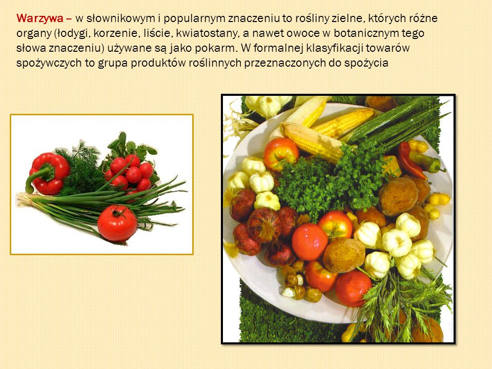 Warzywa – w słownikowym i popularnym znaczeniu to rośliny zielne, których różne organy (łodygi, korzenie, liście, kwiatostany, a nawet owoce w botanic