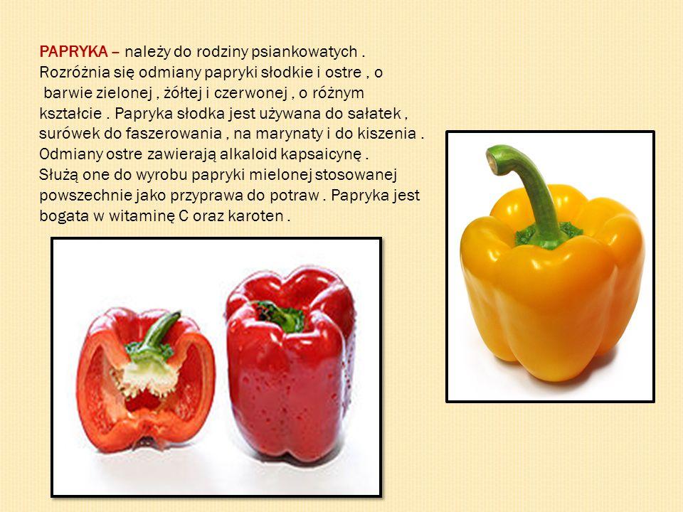 PAPRYKA – należy do rodziny psiankowatych. Rozróżnia się odmiany papryki słodkie i ostre, o barwie zielonej, żółtej i czerwonej, o różnym kształcie. P