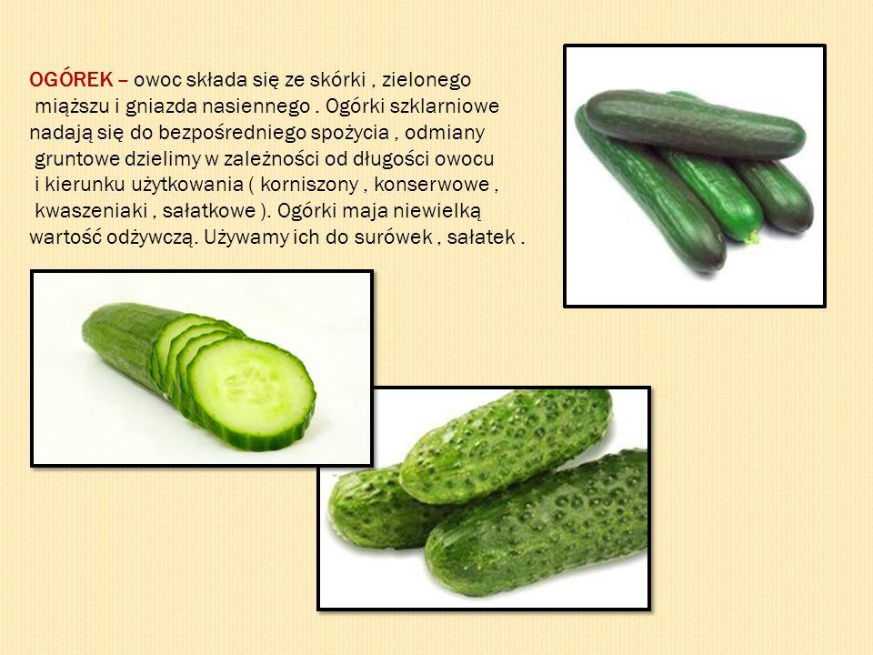 OGÓREK – owoc składa się ze skórki, zielonego miąższu i gniazda nasiennego. Ogórki szklarniowe nadają się do bezpośredniego spożycia, odmiany gruntowe