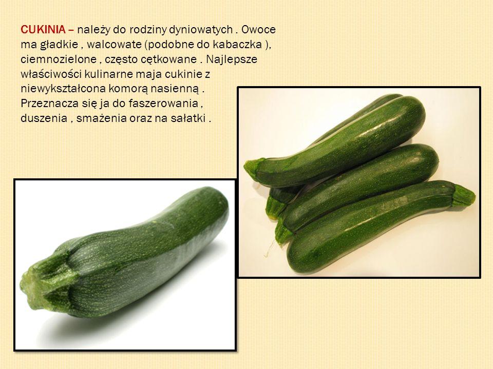 CUKINIA – należy do rodziny dyniowatych. Owoce ma gładkie, walcowate (podobne do kabaczka ), ciemnozielone, często cętkowane. Najlepsze właściwości ku
