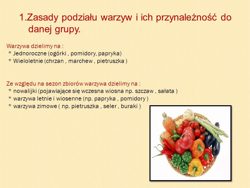 1.Zasady podziału warzyw i ich przynależność do danej grupy. Warzywa dzielimy na : * Jednoroczne (ogórki, pomidory, papryka) * Wieloletnie (chrzan, ma