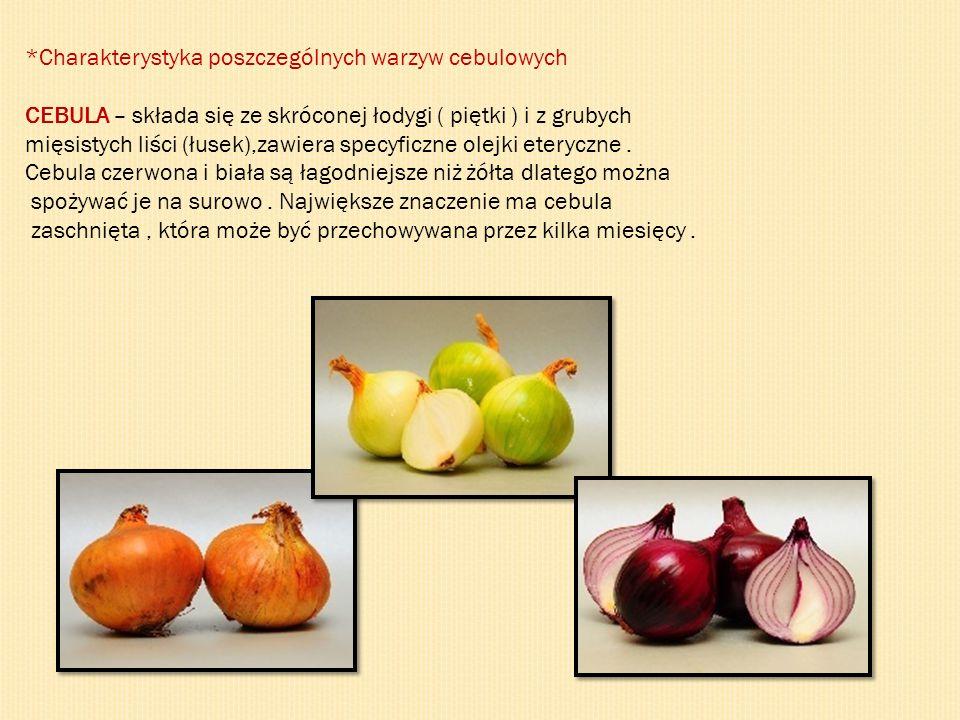 *Charakterystyka poszczególnych warzyw cebulowych CEBULA – składa się ze skróconej łodygi ( piętki ) i z grubych mięsistych liści (łusek),zawiera specyficzne olejki eteryczne.