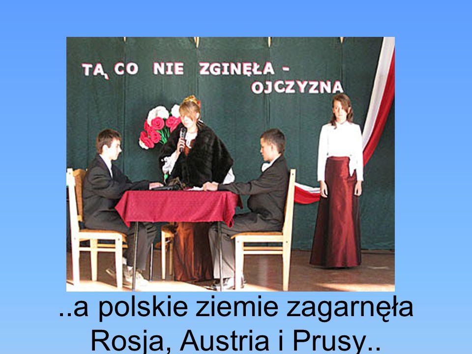 ..a polskie ziemie zagarnęła Rosja, Austria i Prusy..