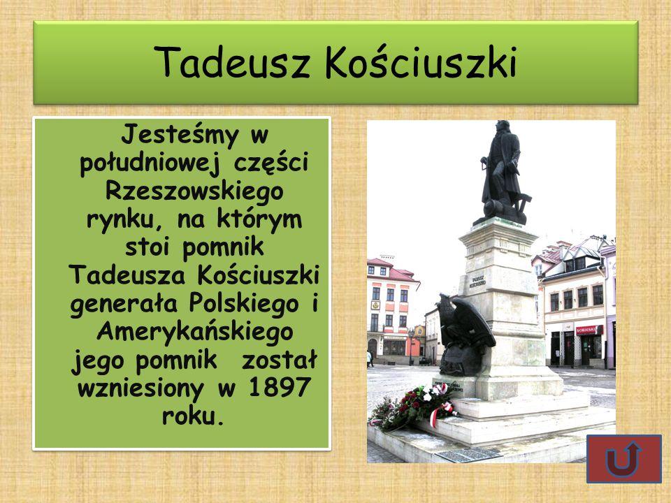 Tadeusz Kościuszki Jesteśmy w południowej części Rzeszowskiego rynku, na którym stoi pomnik Tadeusza Kościuszki generała Polskiego i Amerykańskiego jego pomnik został wzniesiony w 1897 roku.