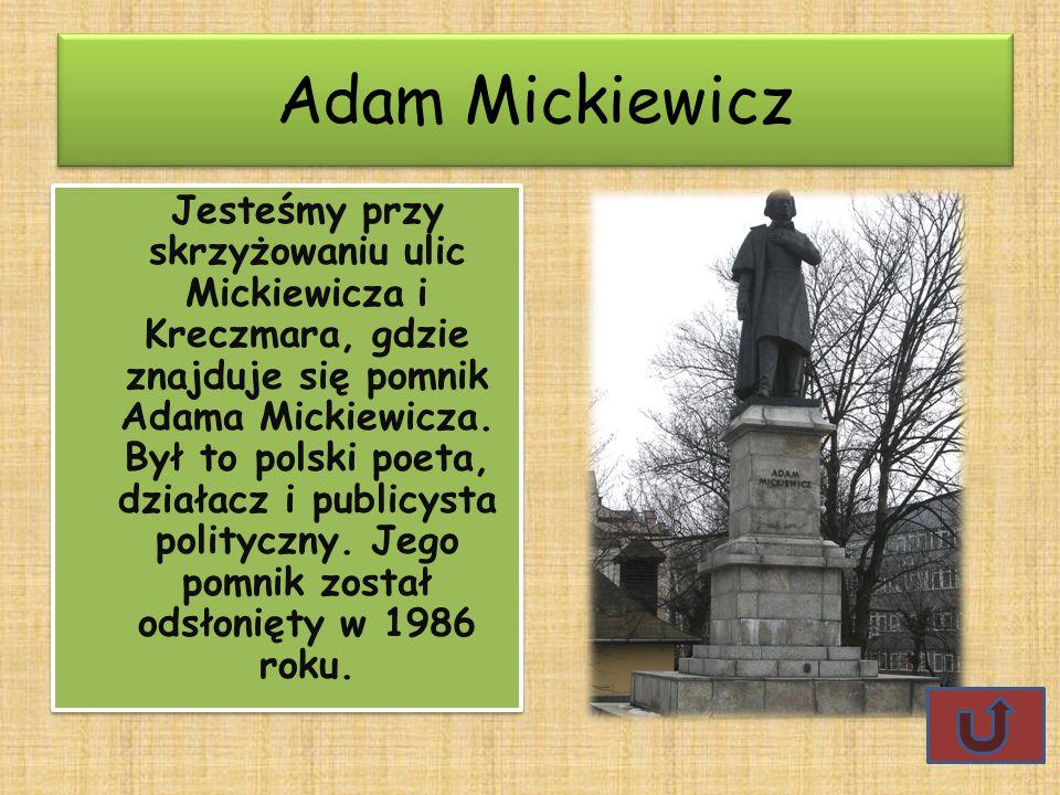 Adam Mickiewicz Jesteśmy przy skrzyżowaniu ulic Mickiewicza i Kreczmara, gdzie znajduje się pomnik Adama Mickiewicza. Był to polski poeta, działacz i