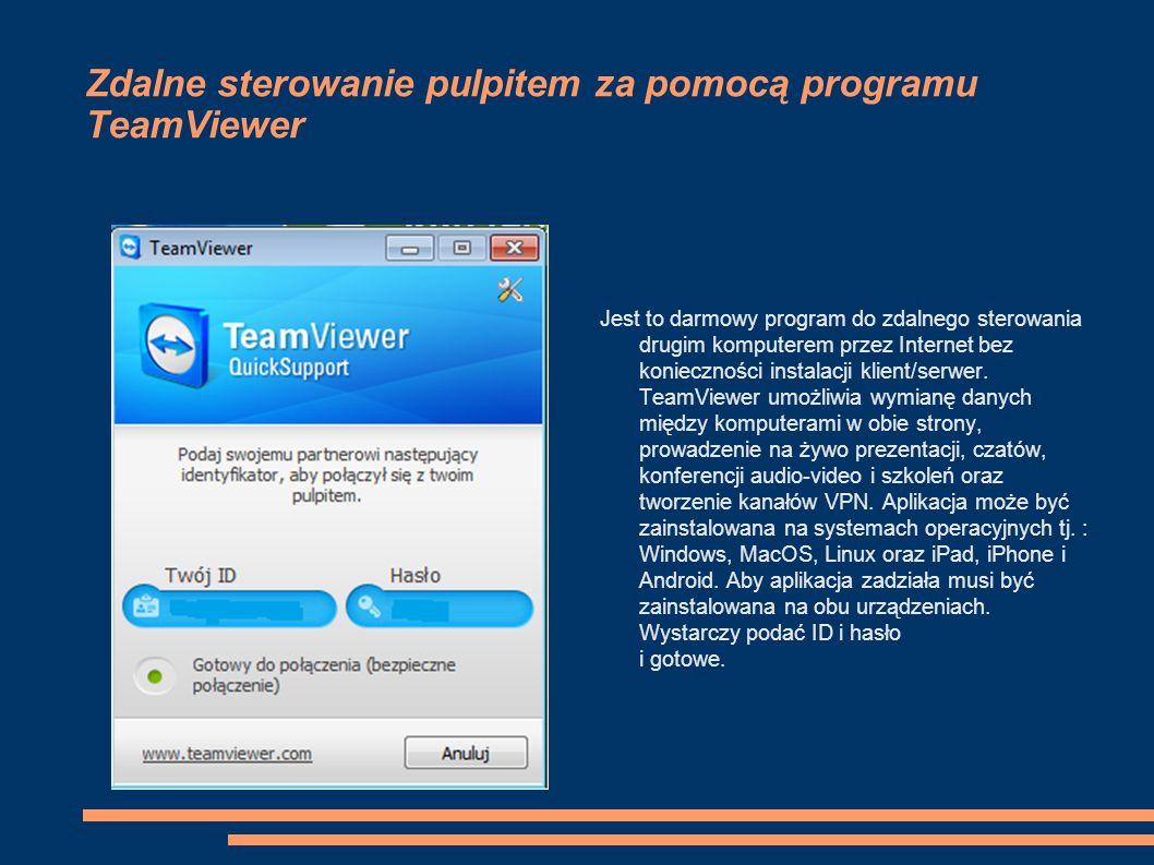 Zdalne sterowanie pulpitem za pomocą programu TeamViewer Jest to darmowy program do zdalnego sterowania drugim komputerem przez Internet bez konieczno